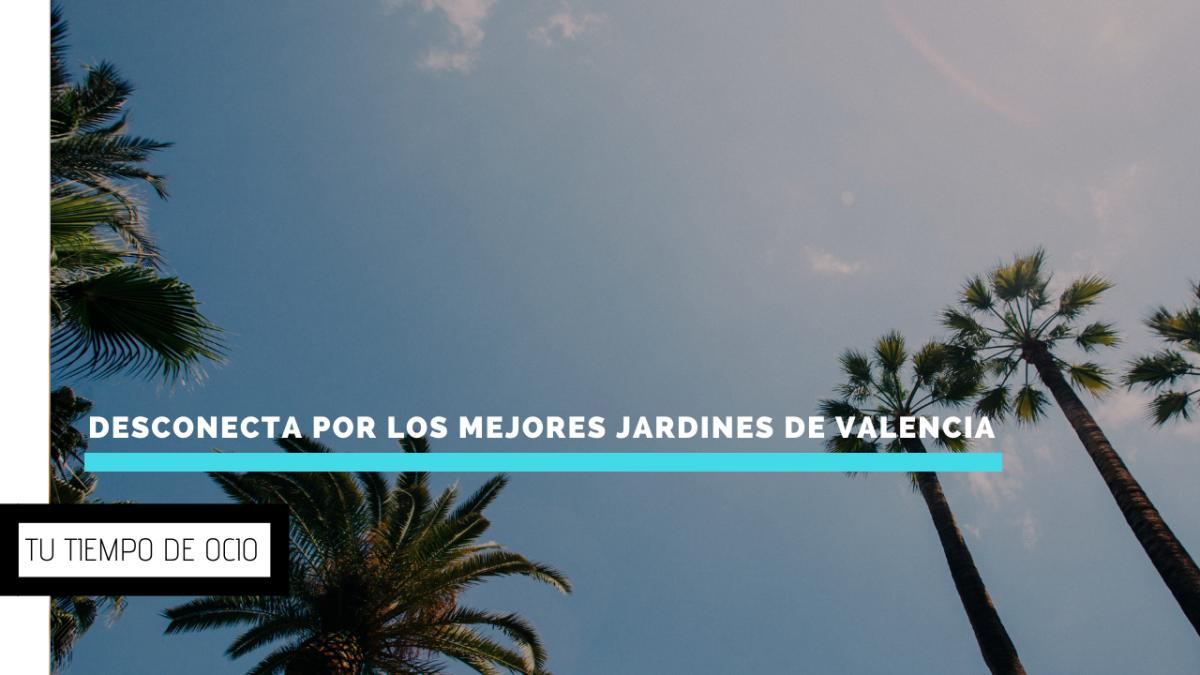 Desconecta por los mejores jardines de Valencia